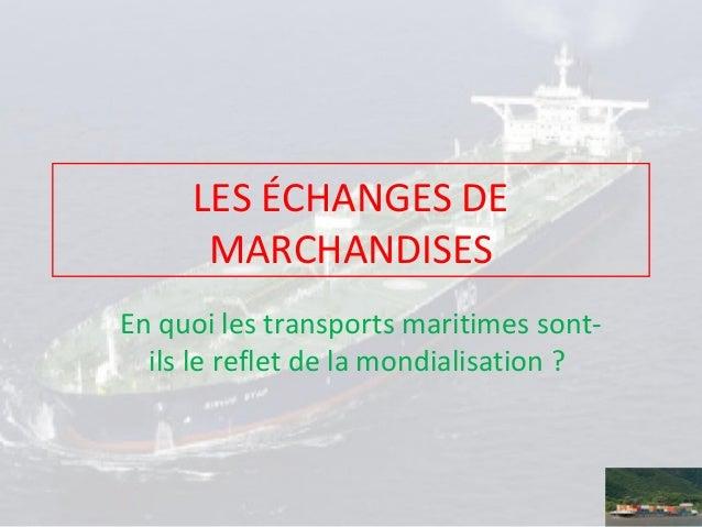 LES ÉCHANGES DE MARCHANDISES En quoi les transports maritimes sontils le reflet de la mondialisation ?