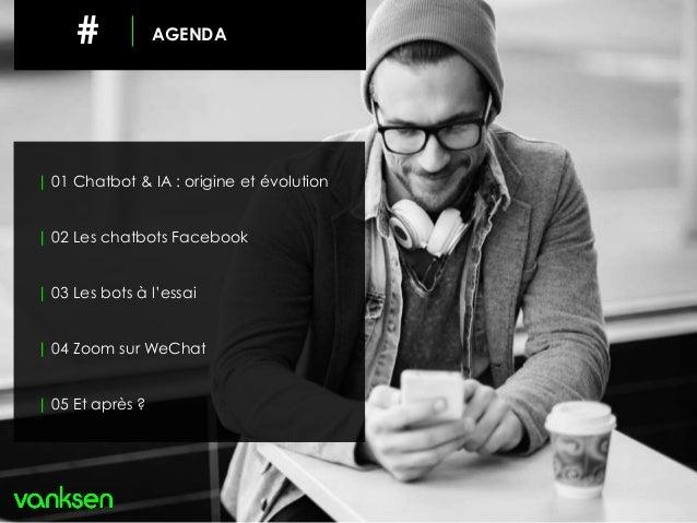 # AGENDA | 01 Chatbot & IA : origine et évolution | 02 Les chatbots Facebook | 03 Les bots à l'essai | 04 Zoom sur WeChat ...