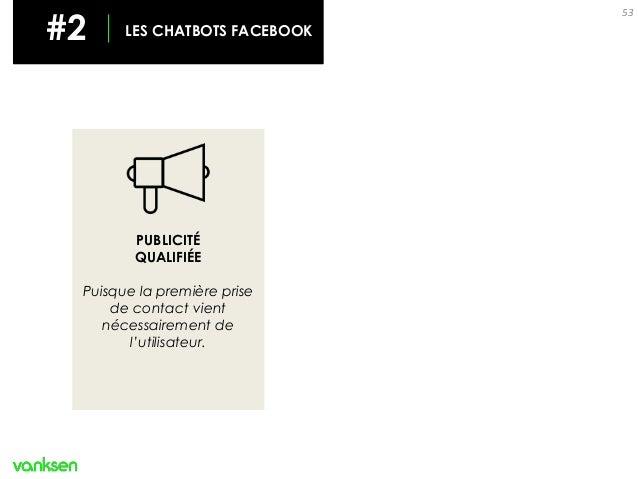 53 PUBLICITÉ QUALIFIÉE Puisque la première prise de contact vient nécessairement de l'utilisateur. #2 LES CHATBOTS FACEBOOK