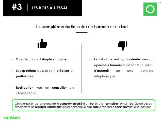 67 #3 LES BOTS À L'ESSAI La complémentarité entre un humain et un bot + Prise de contact simple et rapide. + Les questions...
