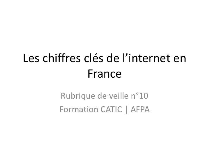 Les chiffres clés de l'internet en              France       Rubrique de veille n°10       Formation CATIC | AFPA