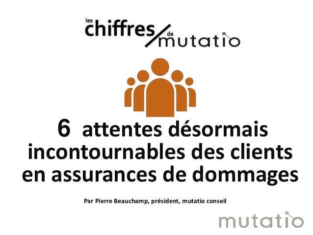6 attentes désormais incontournables des clients en assurances de dommages Par Pierre Beauchamp, président, mutatio conseil