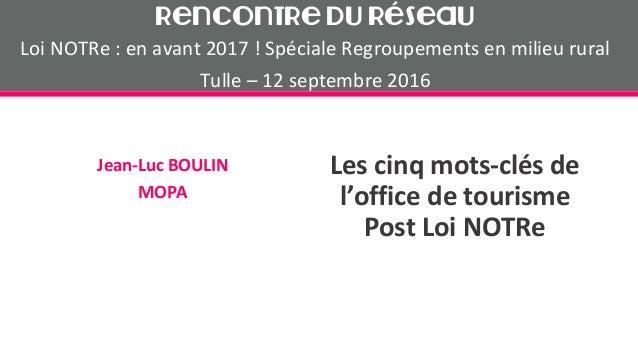Les cinq mots-clés de l'office de tourisme Post Loi NOTRe Jean-Luc BOULIN MOPA Rencontre du Réseau Loi NOTRe : en avant 20...