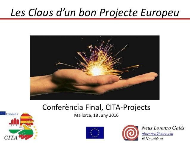 Les Claus d'un bon Projecte Europeu Conferència Final, CITA-Projects Mallorca, 18 Juny 2016 Neus Lorenzo Galés nlorenzo@xt...