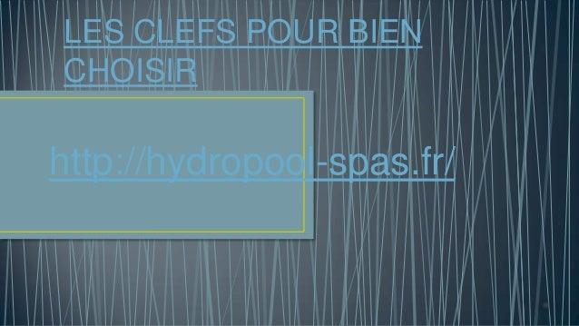 LES CLEFS POUR BIEN CHOISIR http://hydropool-spas.fr/