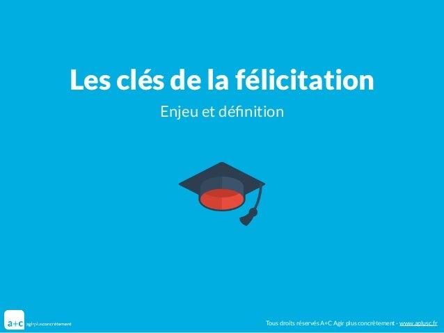 Les clés de la félicitation Enjeu et définition Tous droits réservés A+C Agir plus concrètement - www.aplusc.fr