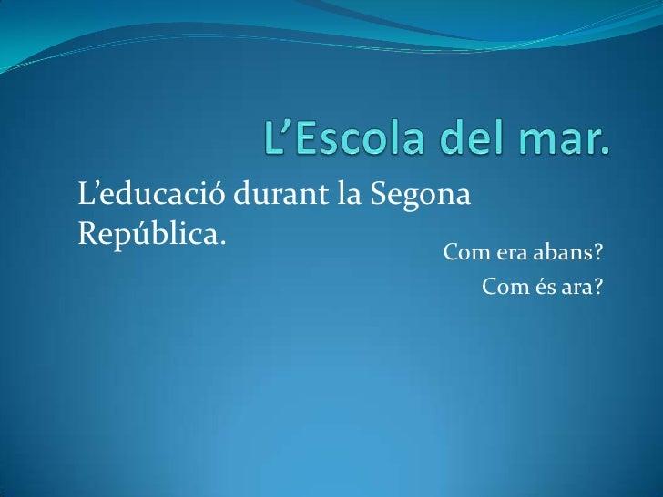 L'Escola del mar.<br />Com era abans?<br />Com és ara?<br />L'educaciódurant la Segona República.<br />