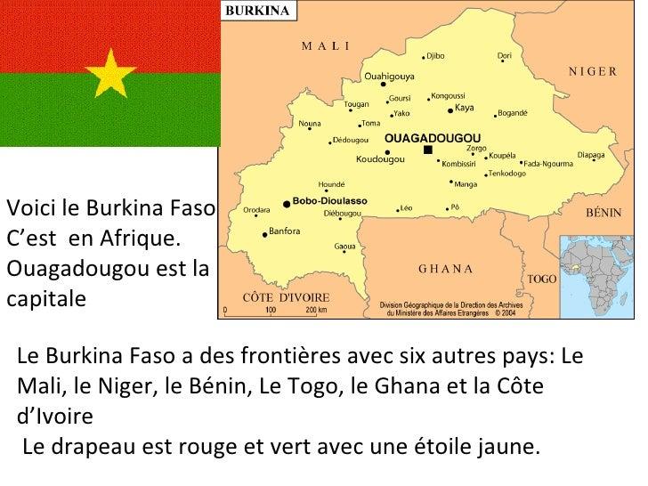 Voici le Burkina Faso C'est  en Afrique. Ouagadougou est la capitale Le Burkina Faso a des frontières avec six autres pays...