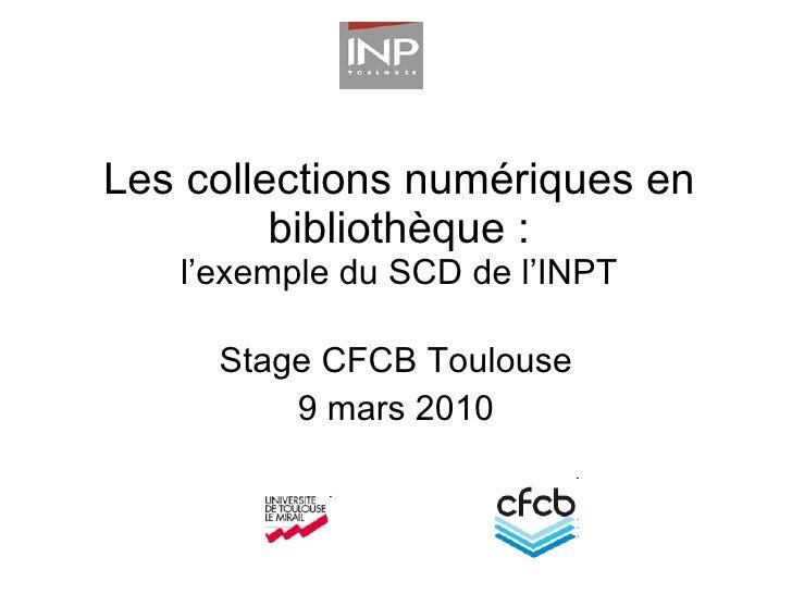 Les collections numériques en bibliothèque : l'exemple du SCD de l'INPT Stage CFCB Toulouse 9 mars 2010