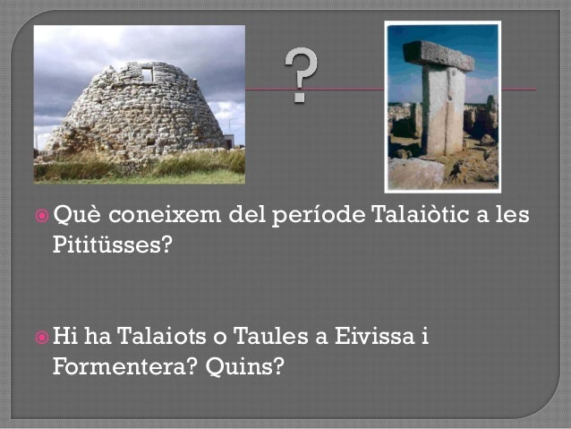 Eclosió cultura talaiòtica Menorca i Mallorca  deixa al marge Eivissa + Formentera  Per què? Resolució no tancada sati...