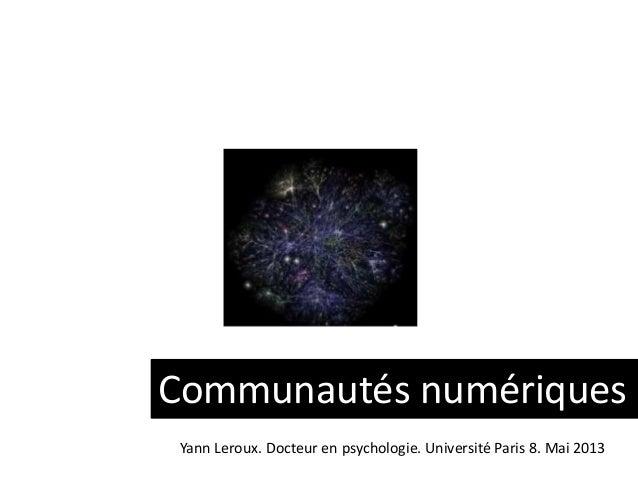 Communautés numériques Yann Leroux. Docteur en psychologie. Université Paris 8. Mai 2013