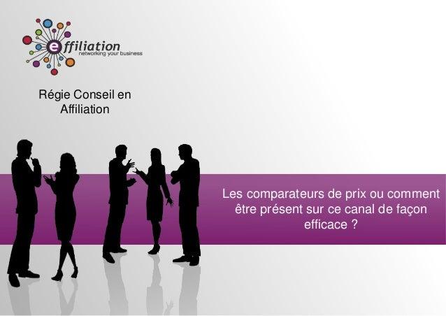 Régie Conseil en   Affiliation                   Les comparateurs de prix ou comment                     être présent sur ...
