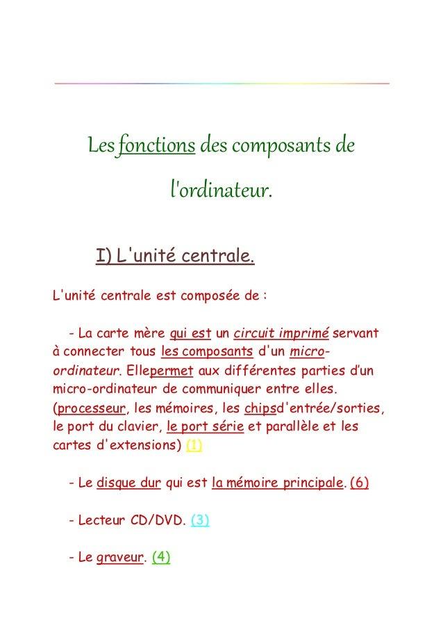 Les fonctions des composants de l'ordinateur. I) L'unité centrale. L'unité centrale est composée de : - La carte mère qui ...
