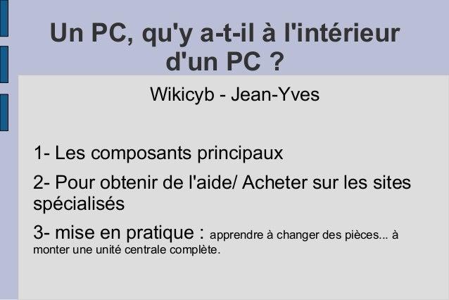 Un PC, qu'y a-t-il à l'intérieur d'un PC ? Wikicyb - Jean-Yves 1- Les composants principaux 2- Pour obtenir de l'aide/ Ach...