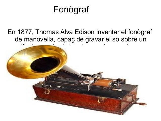 Fonògraf En 1877, Thomas Alva Edison inventar el fonògraf de manovella, capaç de gravar el so sobre un cilindre recobert d...