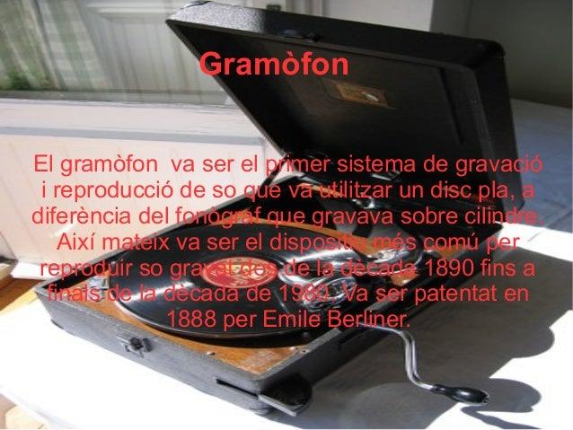Gramòfon El gramòfon va ser el primer sistema de gravació i reproducció de so que va utilitzar un disc pla, a diferència d...