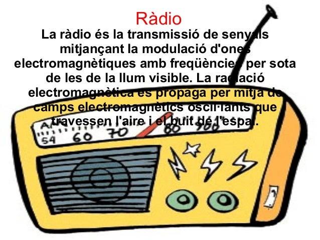 Ràdio La ràdio és la transmissió de senyals mitjançant la modulació d'ones electromagnètiques amb freqüències per sota de ...