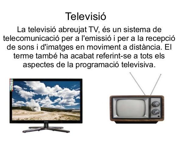 Televisió La televisió abreujat TV, és un sistema de telecomunicació per a l'emissió i per a la recepció de sons i d'imatg...
