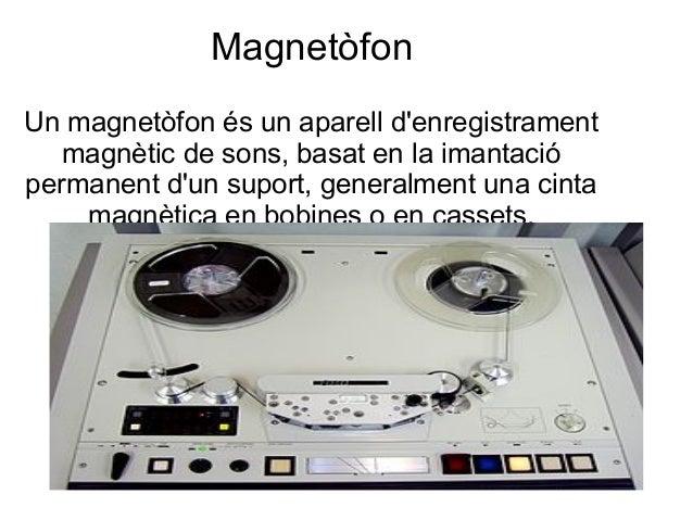 Magnetòfon Un magnetòfon és un aparell d'enregistrament magnètic de sons, basat en la imantació permanent d'un suport, gen...