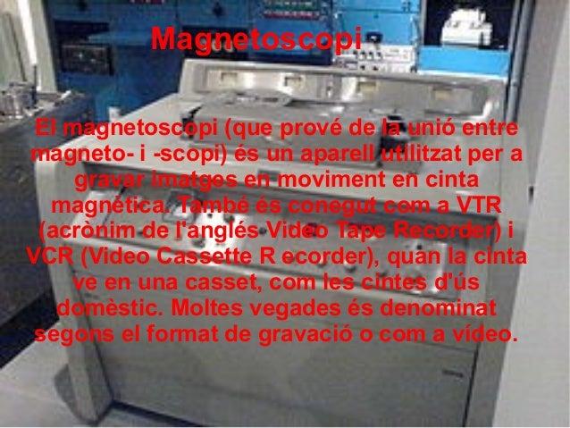 Magnetoscopi El magnetoscopi (que prové de la unió entre magneto- i -scopi) és un aparell utilitzat per a gravar imatges e...
