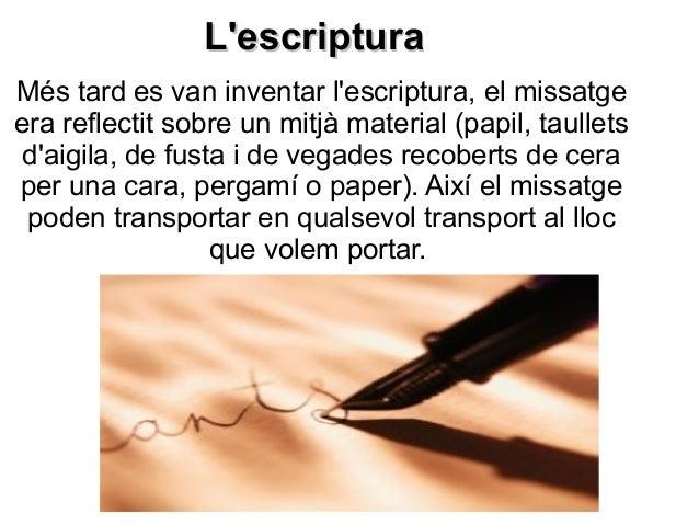 L'escripturaL'escriptura Més tard es van inventar l'escriptura, el missatge era reflectit sobre un mitjà material (papil, ...