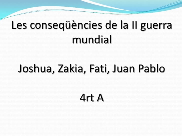 Les conseqüències de la II guerra mundialJoshua, Zakia, Fati, Juan Pablo4rt A<br />