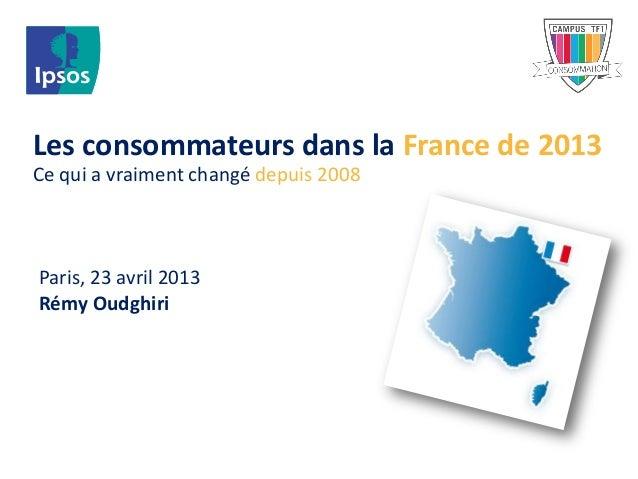Les consommateurs dans la France de 2013Ce qui a vraiment changé depuis 2008Paris, 23 avril 2013Rémy Oudghiri