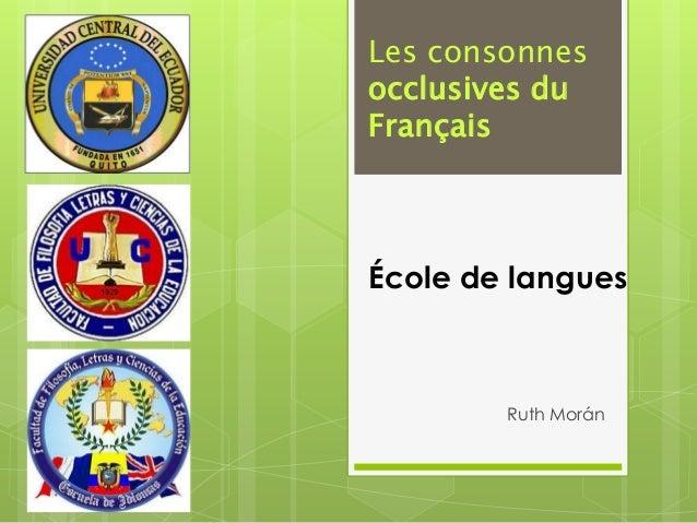 Les consonnesocclusives duFrançaisÉcole de langues        Ruth Morán