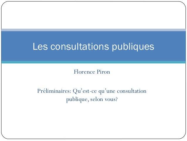 Les consultations publiques               Florence Piron Préliminaires: Qu'est-ce qu'une consultation             publique...