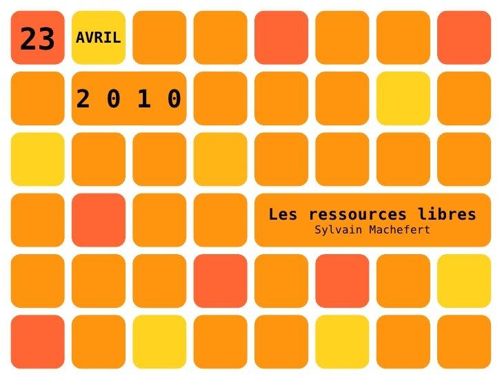 23   AVRIL         2 0 1 0                   Les ressources libres                    Sylvain Machefert