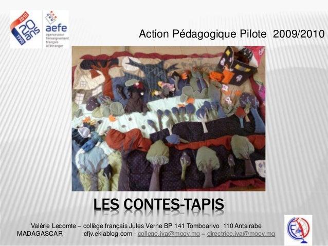 LES CONTES-TAPIS Action Pédagogique Pilote 2009/2010 Valérie Lecomte – collège français Jules Verne BP 141 Tomboarivo 110 ...