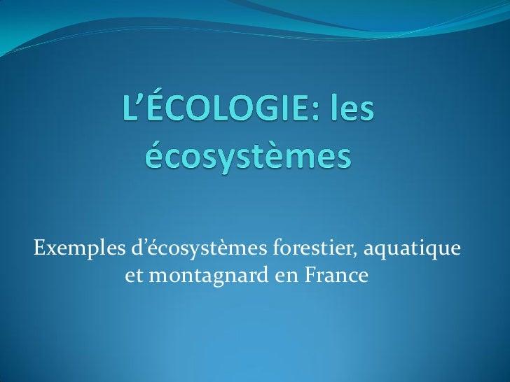 Exemples d'écosystèmes forestier, aquatique        et montagnard en France