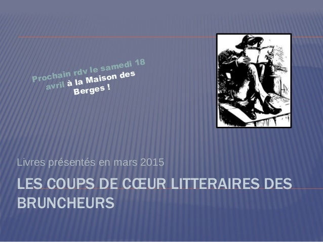 LES COUPS DE CŒUR LITTERAIRES DES BRUNCHEURS Livres présentés en mars 2015 Prochain rdv le samedi 18 avril à la Maison des...