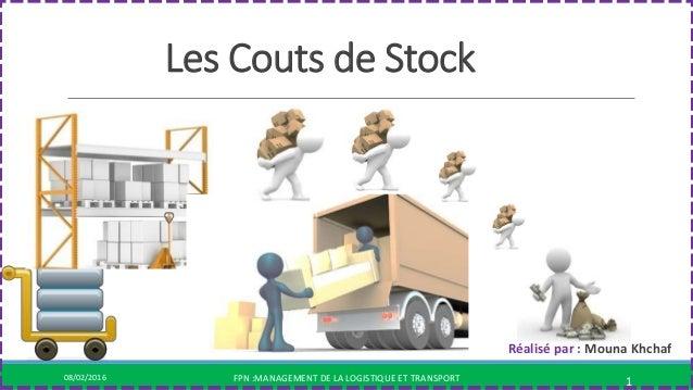 Les Couts de Stock 08/02/2016 FPN :MANAGEMENT DE LA LOGISTIQUE ET TRANSPORT 1 Réalisé par : Mouna Khchaf