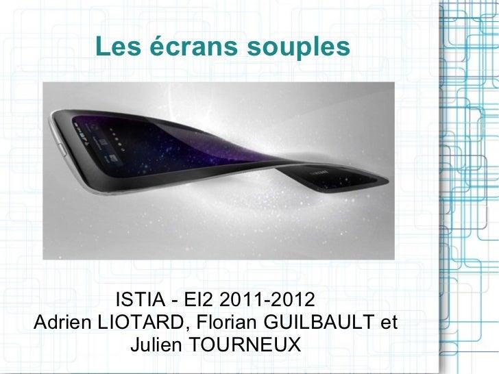 Les écrans souples ISTIA - EI2 2011-2012 Adrien LIOTARD, Florian GUILBAULT et Julien TOURNEUX