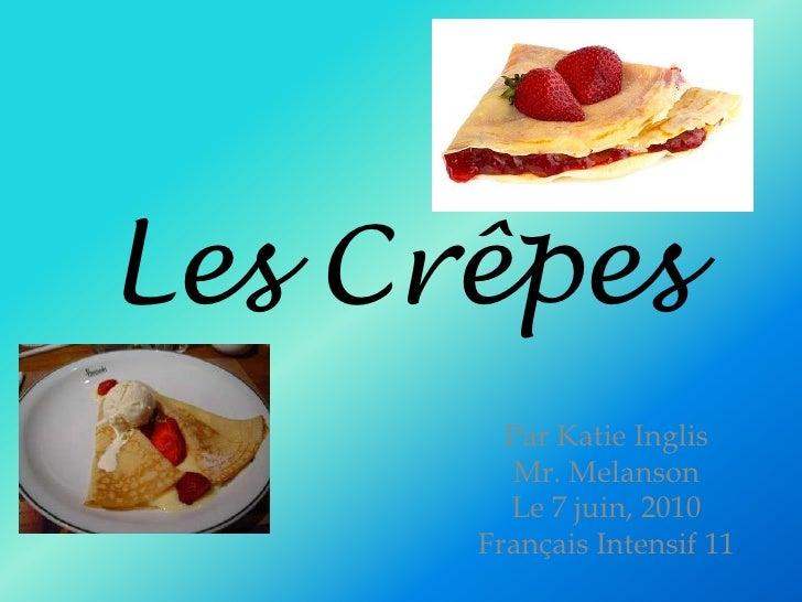 Les Crêpes <br />Par Katie Inglis<br />Mr. Melanson<br />Le 7 juin, 2010<br />Français Intensif 11<br />