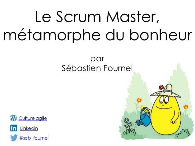 Le Scrum Master, métamorphe du bonheur @seb_fournel par Sébastien Fournel Linkedin Culture agile