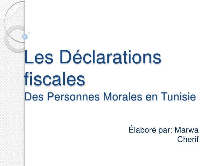 Les DéclarationsfiscalesDes Personnes Morales en Tunisie                   Élaboré par: Marwa                             ...
