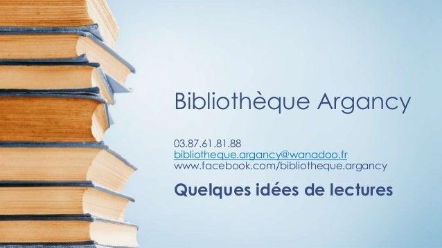 Bibliothèque Argancy 03.87.61.81.88 bibliotheque.argancy@wanadoo.fr www.facebook.com/bibliotheque.argancy Quelques idées d...