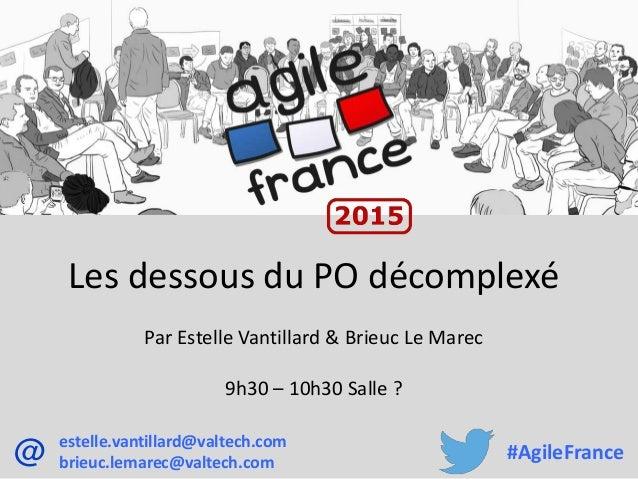 Les dessous du PO décomplexé Par Estelle Vantillard & Brieuc Le Marec 9h30 – 10h30 Salle ? estelle.vantillard@valtech.com ...