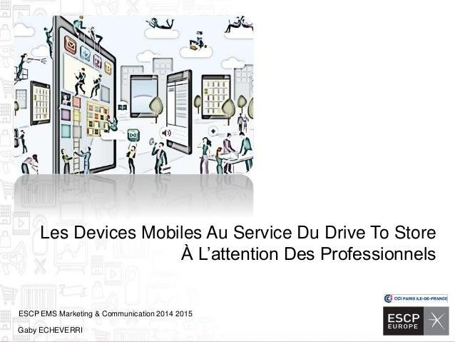 ESCP EMS Marketing & Communication 2014 2015 Gaby ECHEVERRI Les Devices Mobiles Au Service Du Drive To Store À L'attention...