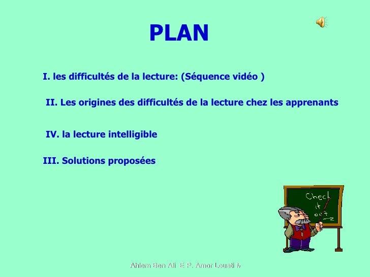 PLAN I. les difficultés de la lecture: (Séquence vidéo ) II. Les origines des difficultés de la lecture chez les apprenant...