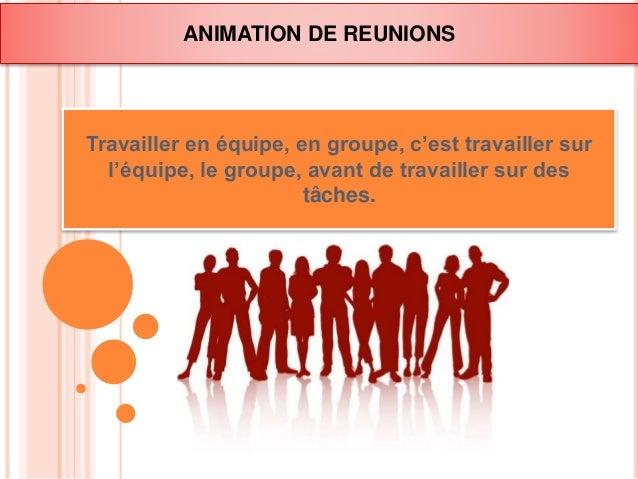 ANIMATION DE REUNIONS  Travailler en équipe, en groupe, c'est travailler sur  l'équipe, le groupe, avant de travailler sur...
