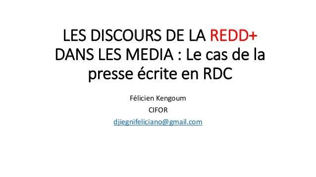 LES DISCOURS DE LA REDD+ DANS LES MEDIA : Le cas de la presse écrite en RDC Félicien Kengoum CIFOR djiegnifeliciano@gmail....