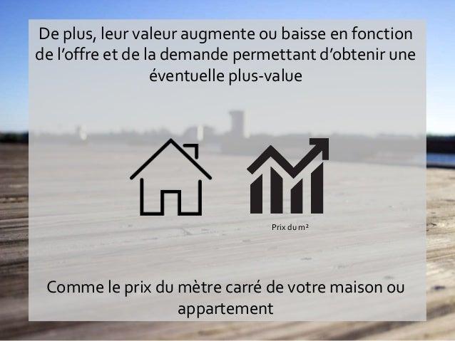 Comme le prix du mètre carré de votre maison ou appartement De plus, leur valeur augmente ou baisse en fonction de l'offre...