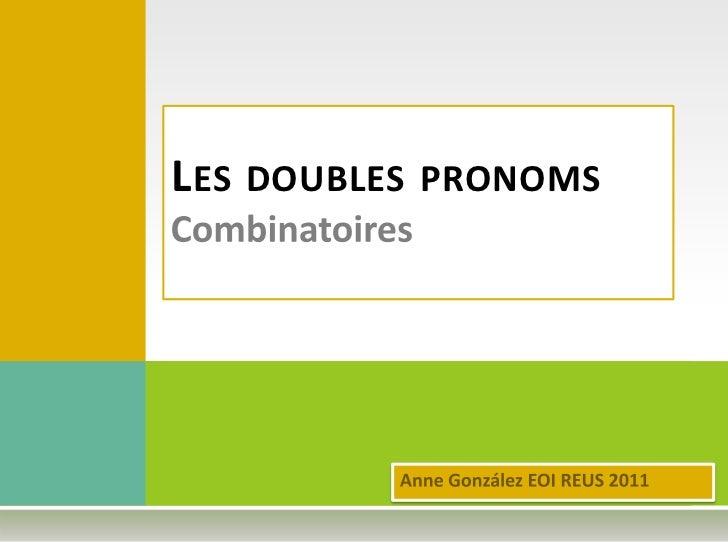 Les doubles pronomsCombinatoires<br />Anne González EOI REUS 2011<br />