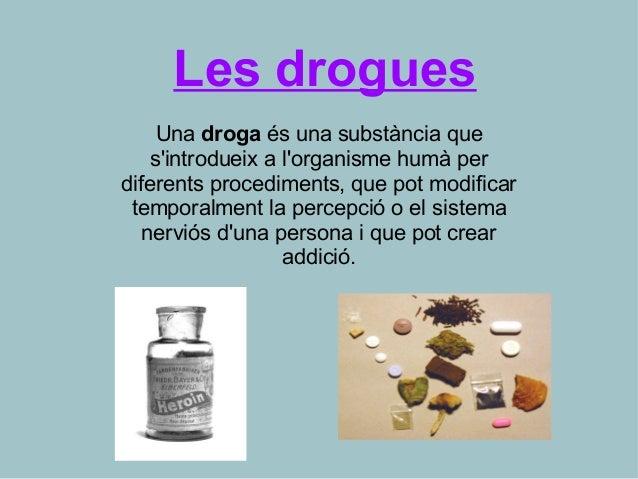 Les drogues Una droga és una substància que s'introdueix a l'organisme humà per diferents procediments, que pot modificar ...