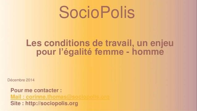 SocioPolis  Les conditions de travail, un enjeu  pour l'égalité femme - homme  Décembre 2014  Pour me contacter :  Mail : ...