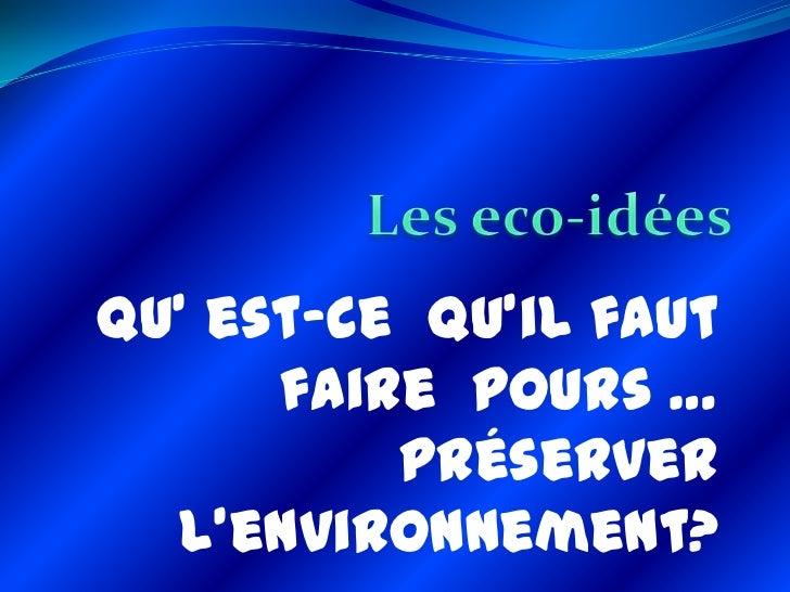 Qu' est-ce qu'il faut      faire pours …          préserver  l'environnement?