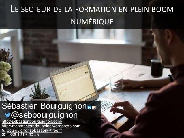 LE SECTEUR DE LA FORMATION EN PLEIN BOOM NUMÉRIQUE Sébastien Bourguignon @sebbourguignon http://sebastienbourguignon.com/ ...